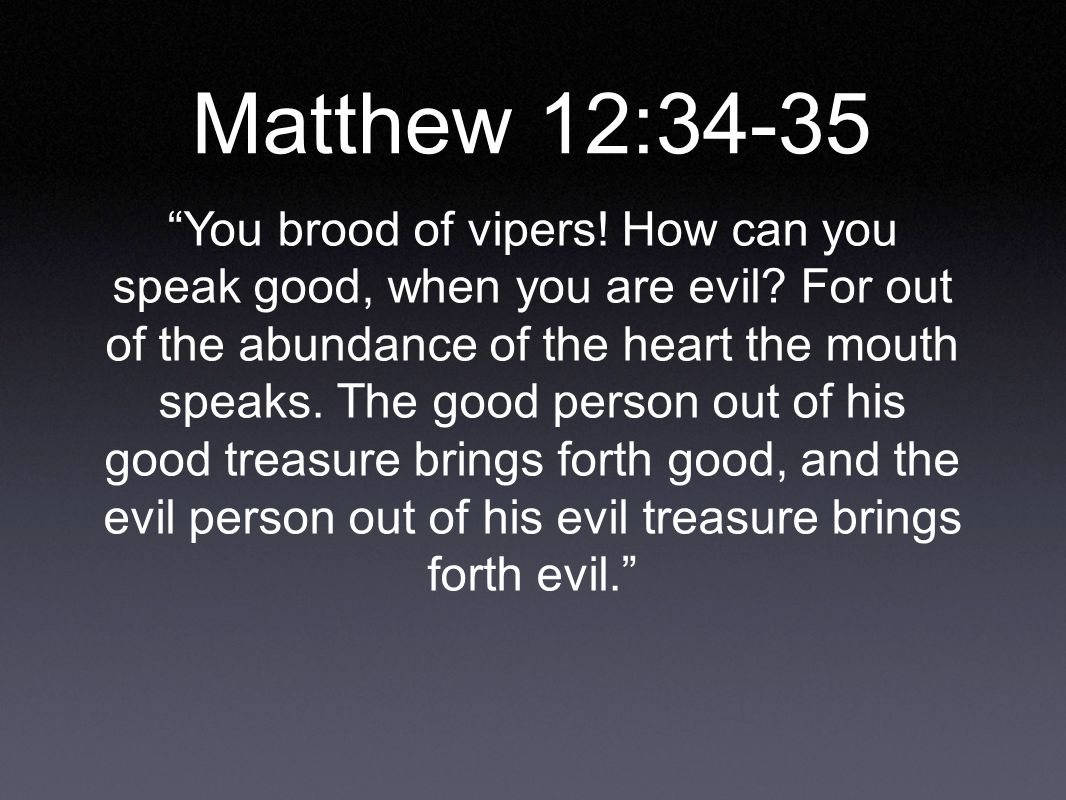 Matthew 12:34-35 You brood of vipers. How can you speak good, when you are evil.