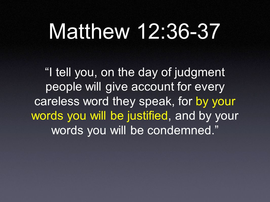 Matthew 12:36-37 I tell you, on the day of judgment people will give account for every careless word they speak, for by your words you will be justified, and by your words you will be condemned.
