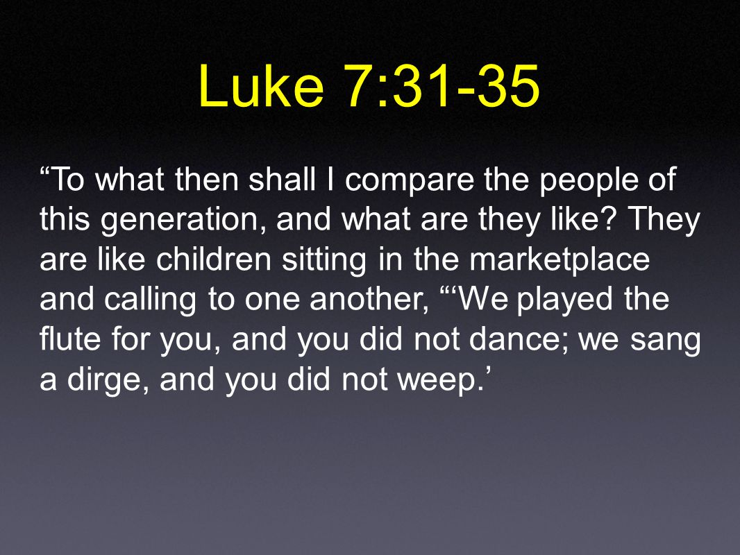 Luke 7:31-35 To what then shall I compare the people of this generation, and what are they like.