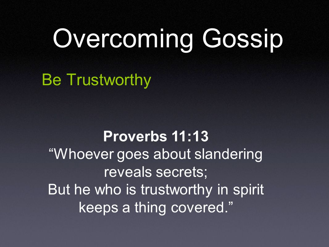 Be Trustworthy Proverbs 11:13 Whoever goes about slandering reveals secrets; But he who is trustworthy in spirit keeps a thing covered. Overcoming Gossip