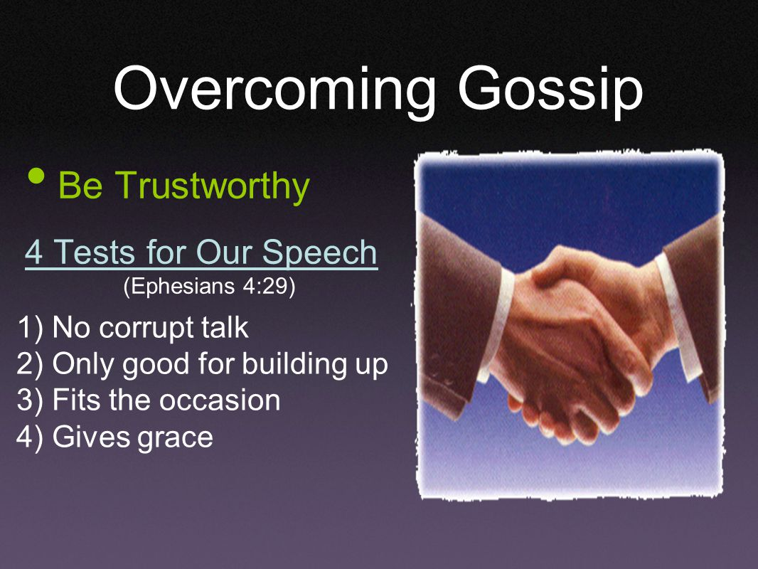 Overcoming Gossip Be Trustworthy 4 Tests for Our Speech (Ephesians 4:29) 1) No corrupt talk 2) Only good for building up 3) Fits the occasion 4) Gives grace