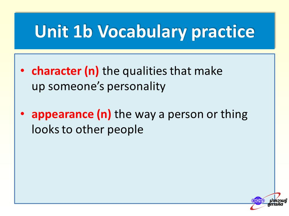Unit 1b Vocabulary practice character (n) the qualities that make up someone's personality appearance (n) the way a person or thing looks to other people