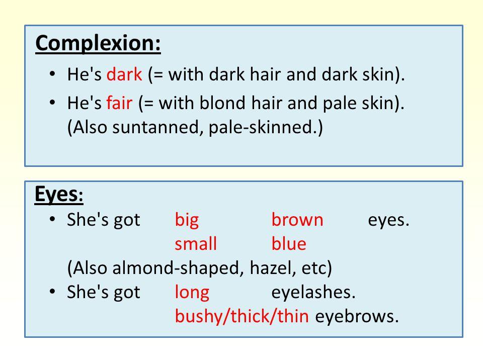 Complexion: He s dark (= with dark hair and dark skin).