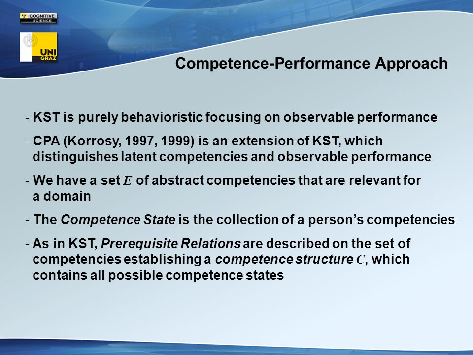 Competence-Performance Approach - KST is purely behavioristic focusing on observable performance - CPA (Korrosy, 1997, 1999) is an extension of KST, which distinguishes latent competencies and observable performance - We have a set E of abstract competencies that are relevant for a domain - The Competence State is the collection of a person's competencies - As in KST, Prerequisite Relations are described on the set of competencies establishing a competence structure C, which contains all possible competence states