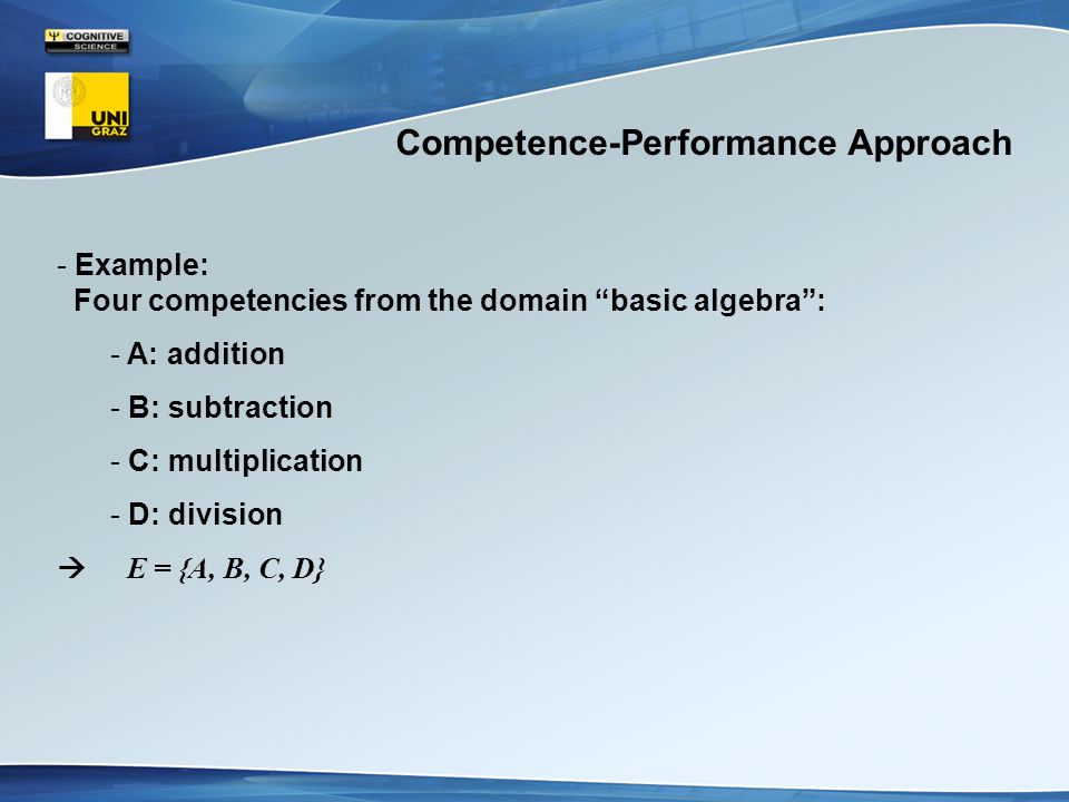 Competence-Performance Approach - Example: Four competencies from the domain basic algebra : - A: addition - B: subtraction - C: multiplication - D: division  E = {A, B, C, D}