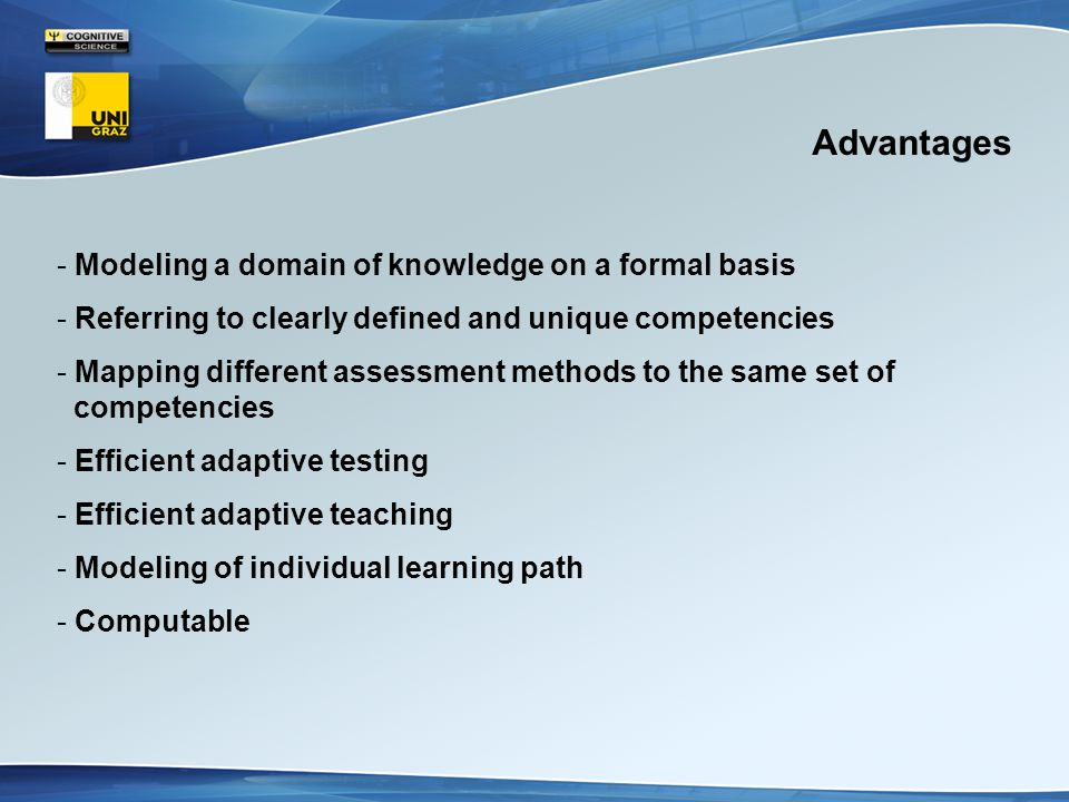 Advantages - Modeling a domain of knowledge on a formal basis - Referring to clearly defined and unique competencies - Mapping different assessment methods to the same set of competencies - Efficient adaptive testing - Efficient adaptive teaching - Modeling of individual learning path - Computable