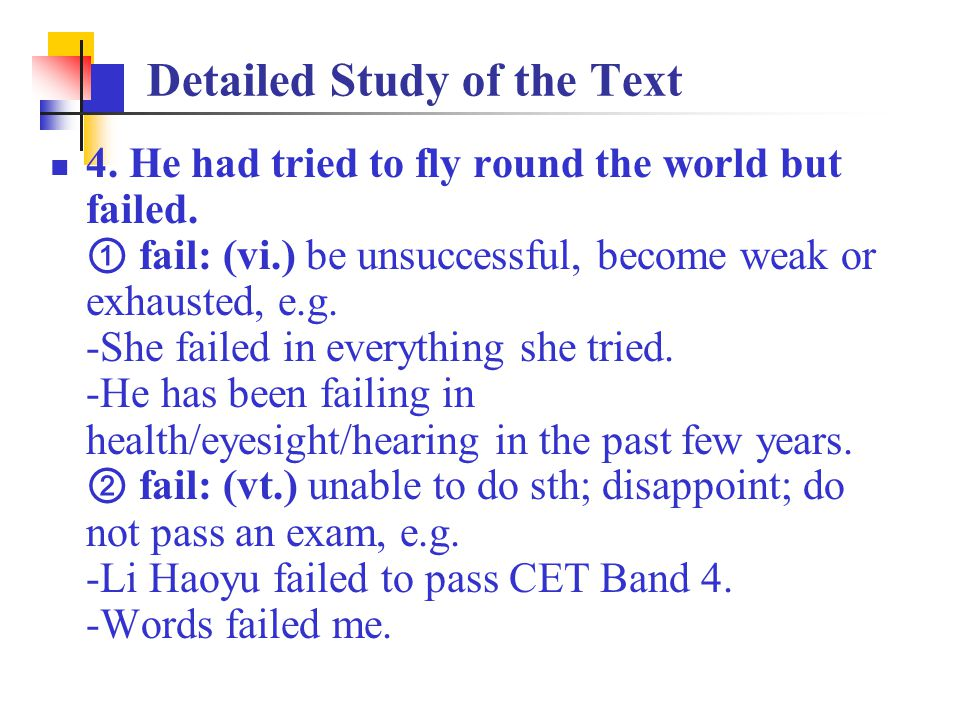4. He had tried to fly round the world but failed. ① fail: (vi.) be unsuccessful, become weak or exhausted, e.g. -She failed in everything she tried.