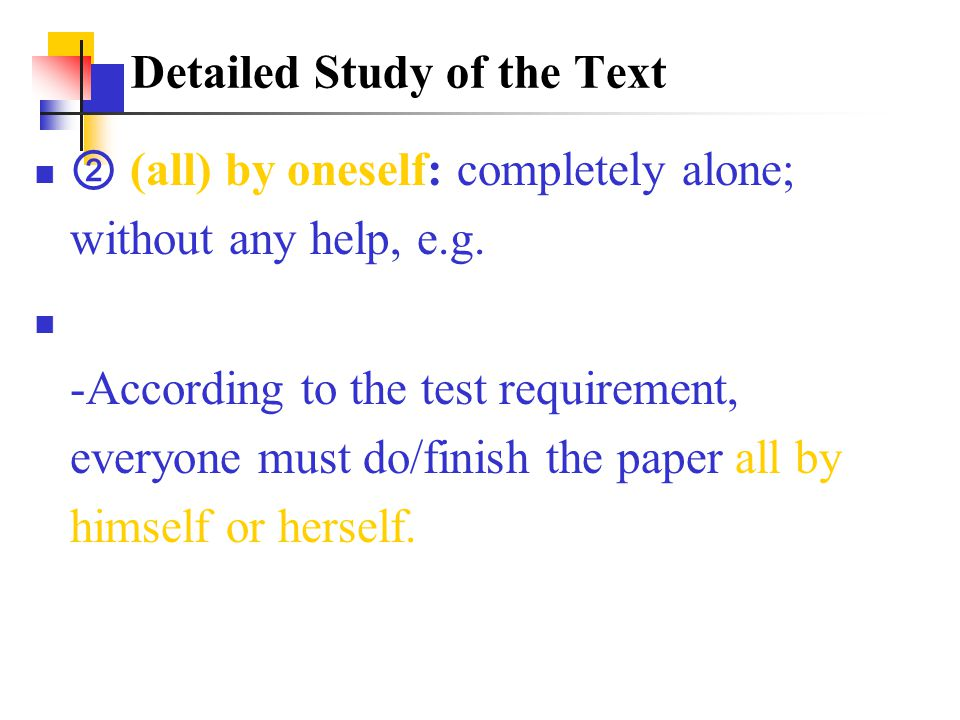 ② (all) by oneself: completely alone; without any help, e.g. -According to the test requirement, everyone must do/finish the paper all by himself or h