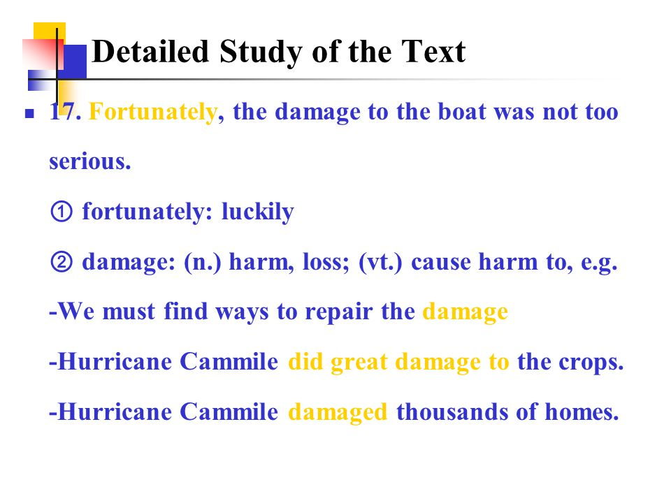 17. Fortunately, the damage to the boat was not too serious. ① fortunately: luckily ② damage: (n.) harm, loss; (vt.) cause harm to, e.g. -We must find