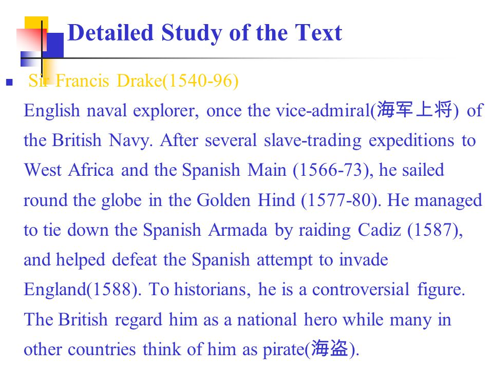 Detailed Study of the Text Sir Francis Drake(1540-96) English naval explorer, once the vice-admiral( 海军上将 ) of the British Navy.