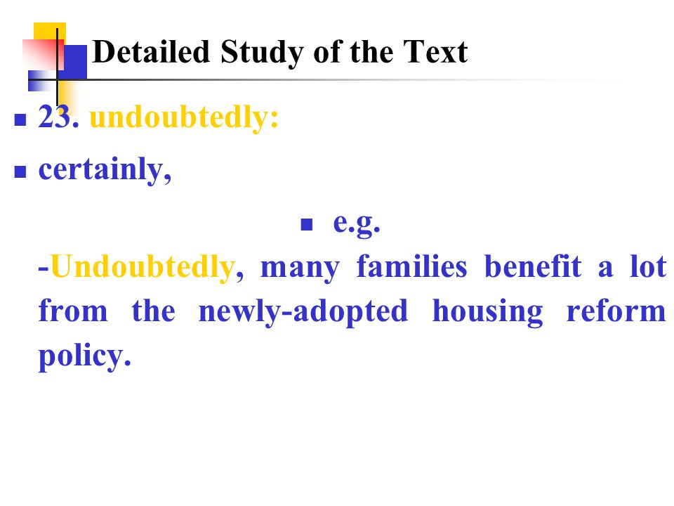 23. undoubtedly: certainly, e.g. -Undoubtedly, many families benefit a lot from the newly-adopted housing reform policy. Detailed Study of the Text