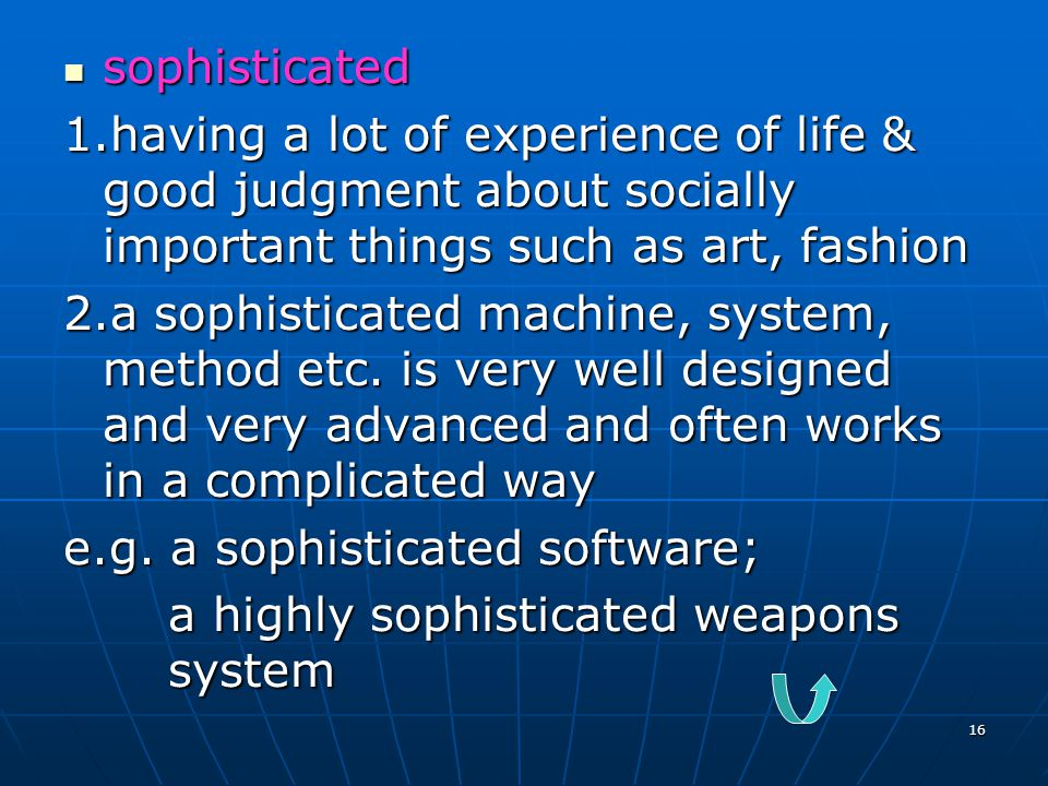 16 sophisticated sophisticated 1.having a lot of experience of life & good judgment about socially important things such as art, fashion 2.a sophisticated machine, system, method etc.