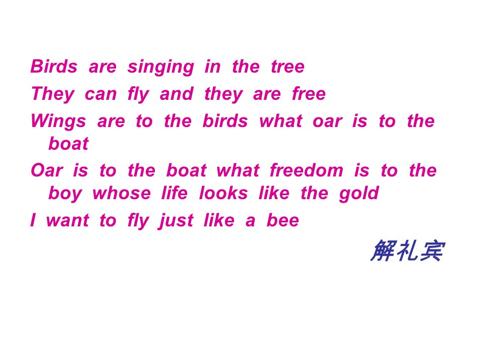 Birds are singing in the tree They can fly and they are free Wings are to the birds what oar is to the boat Oar is to the boat what freedom is to the boy whose life looks like the gold I want to fly just like a bee 解礼宾
