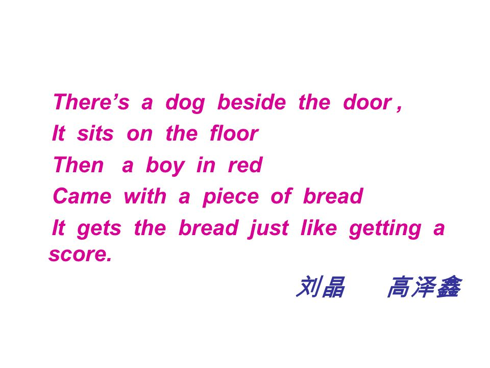 There's a dog beside the door, It sits on the floor Then a boy in red Came with a piece of bread It gets the bread just like getting a score.