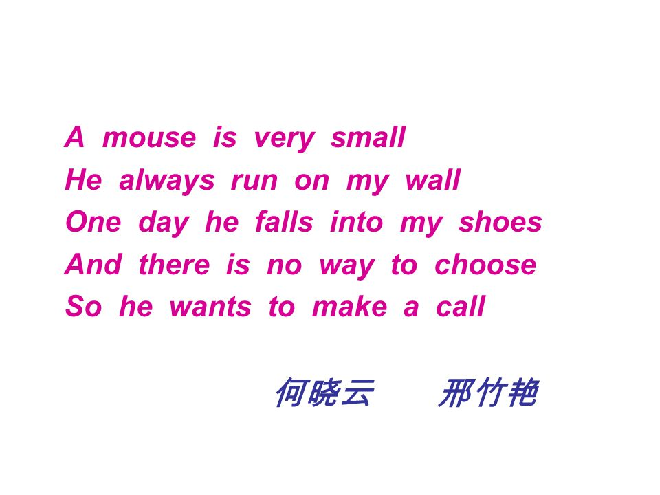 A mouse is very small He always run on my wall One day he falls into my shoes And there is no way to choose So he wants to make a call 何晓云 邢竹艳