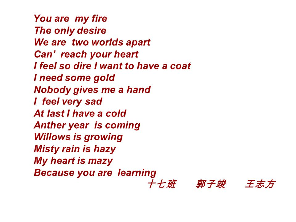 You are my fire The only desire We are two worlds apart Can' reach your heart I feel so dire I want to have a coat I need some gold Nobody gives me a hand I feel very sad At last I have a cold Anther year is coming Willows is growing Misty rain is hazy My heart is mazy Because you are learning 十七班 郭子竣 王志方