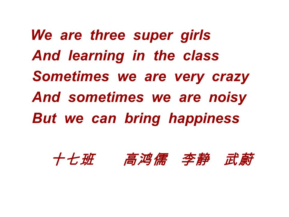 We are three super girls And learning in the class Sometimes we are very crazy And sometimes we are noisy But we can bring happiness 十七班 高鸿儒 李静 武蔚