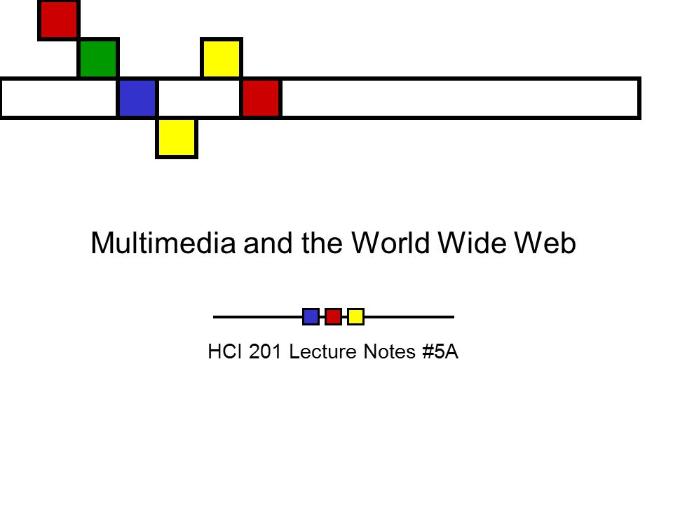 Multimedia and the World Wide Web HCI 201 Lecture Notes #5A