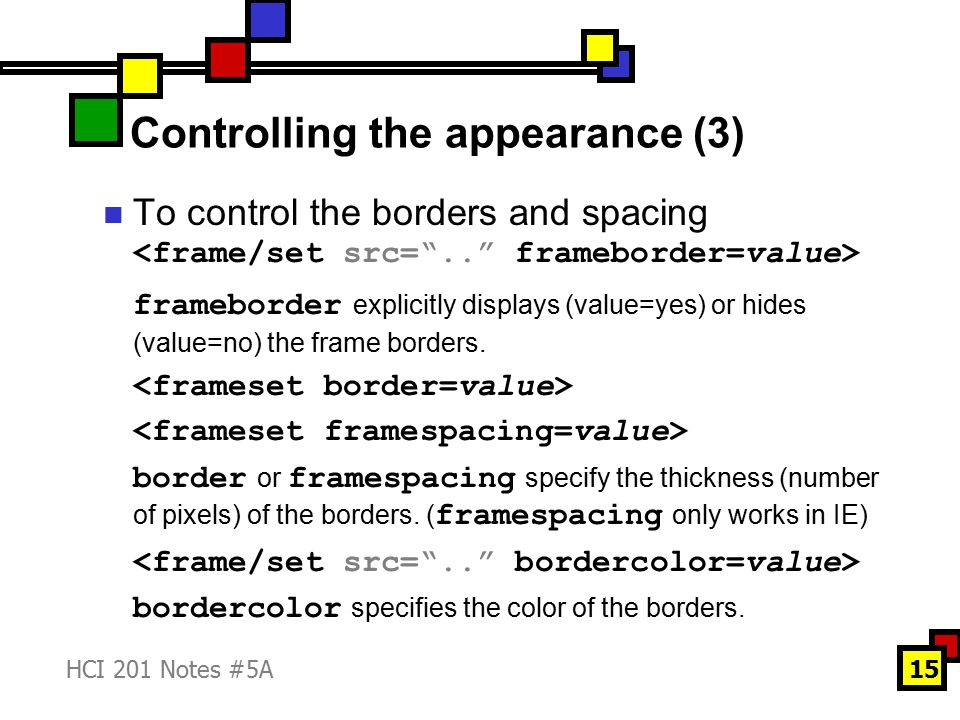 HCI 201 Notes #5A15 Controlling the appearance (3) To control the borders and spacing frameborder explicitly displays (value=yes) or hides (value=no) the frame borders.