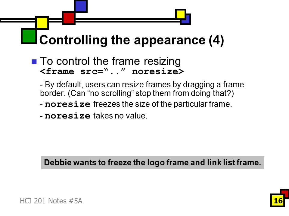 HCI 201 Notes #5A16 Controlling the appearance (4) To control the frame resizing - By default, users can resize frames by dragging a frame border.