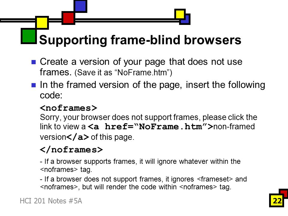 HCI 201 Notes #5A22 Supporting frame-blind browsers Create a version of your page that does not use frames.