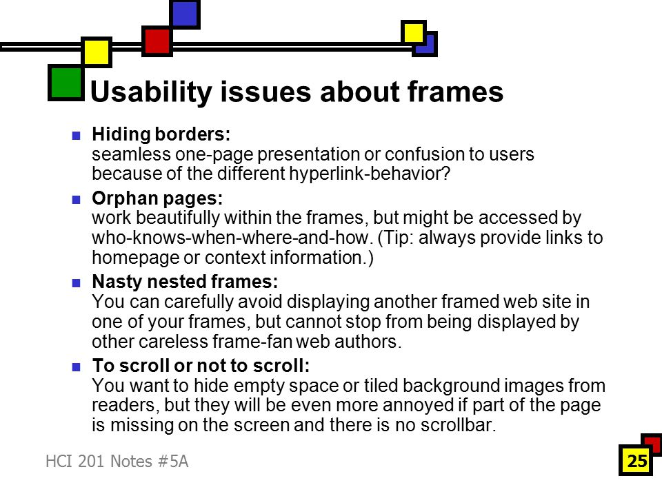 HCI 201 Notes #5A25 Usability issues about frames Hiding borders: seamless one-page presentation or confusion to users because of the different hyperlink-behavior.
