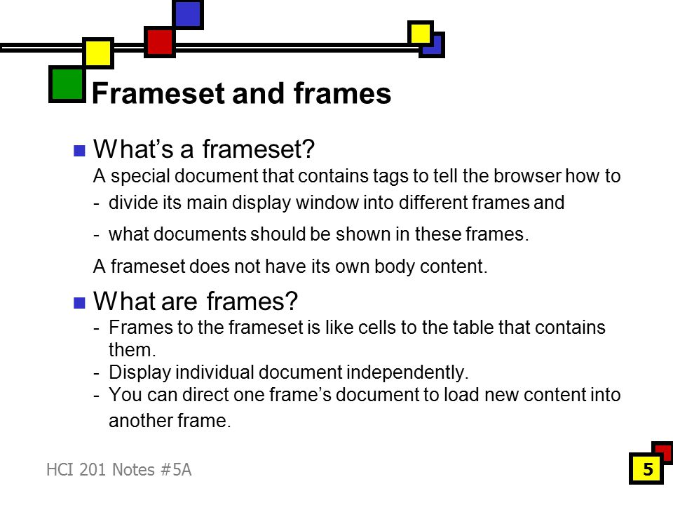 HCI 201 Notes #5A5 Frameset and frames What's a frameset? A special document that contains tags to tell the browser how to -divide its main display wi