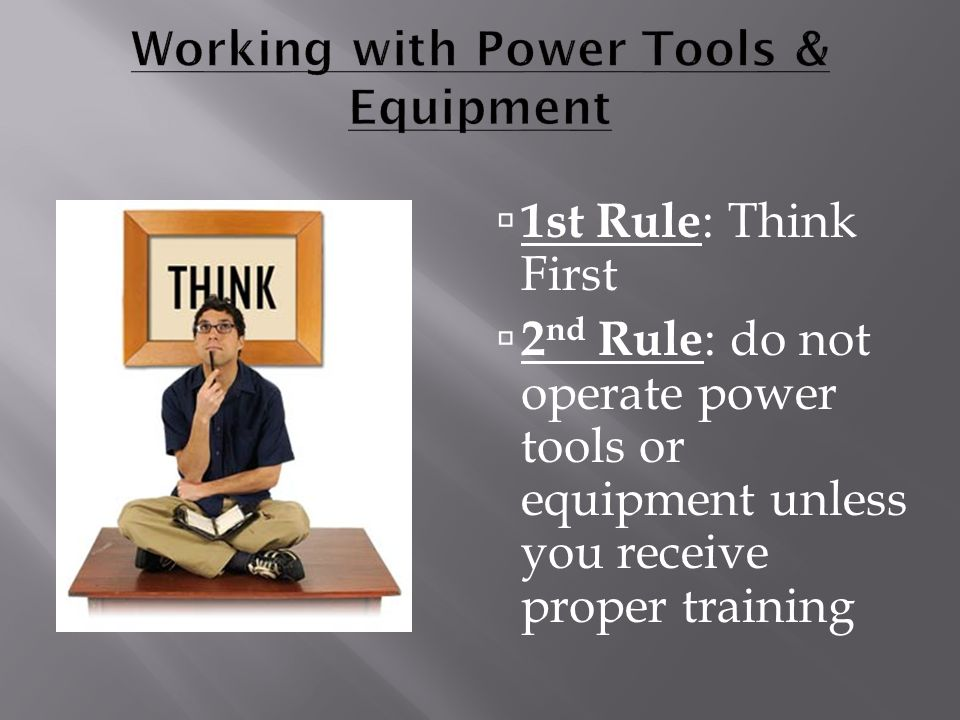  1st Rule : Think First  2 nd Rule : do not operate power tools or equipment unless you receive proper training