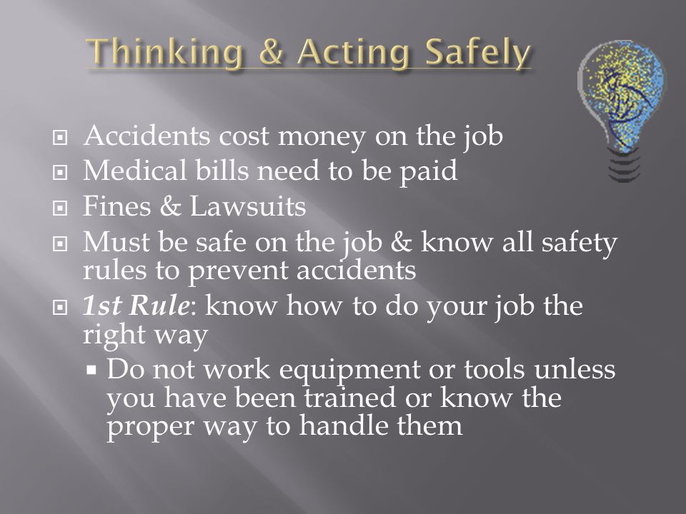  Accidents cost money on the job  Medical bills need to be paid  Fines & Lawsuits  Must be safe on the job & know all safety rules to prevent accidents  1st Rule : know how to do your job the right way  Do not work equipment or tools unless you have been trained or know the proper way to handle them