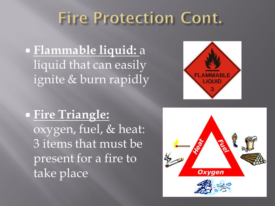  Flammable liquid: a liquid that can easily ignite & burn rapidly  Fire Triangle: oxygen, fuel, & heat: 3 items that must be present for a fire to take place