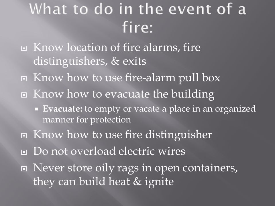  Know location of fire alarms, fire distinguishers, & exits  Know how to use fire-alarm pull box  Know how to evacuate the building  Evacuate: to empty or vacate a place in an organized manner for protection  Know how to use fire distinguisher  Do not overload electric wires  Never store oily rags in open containers, they can build heat & ignite