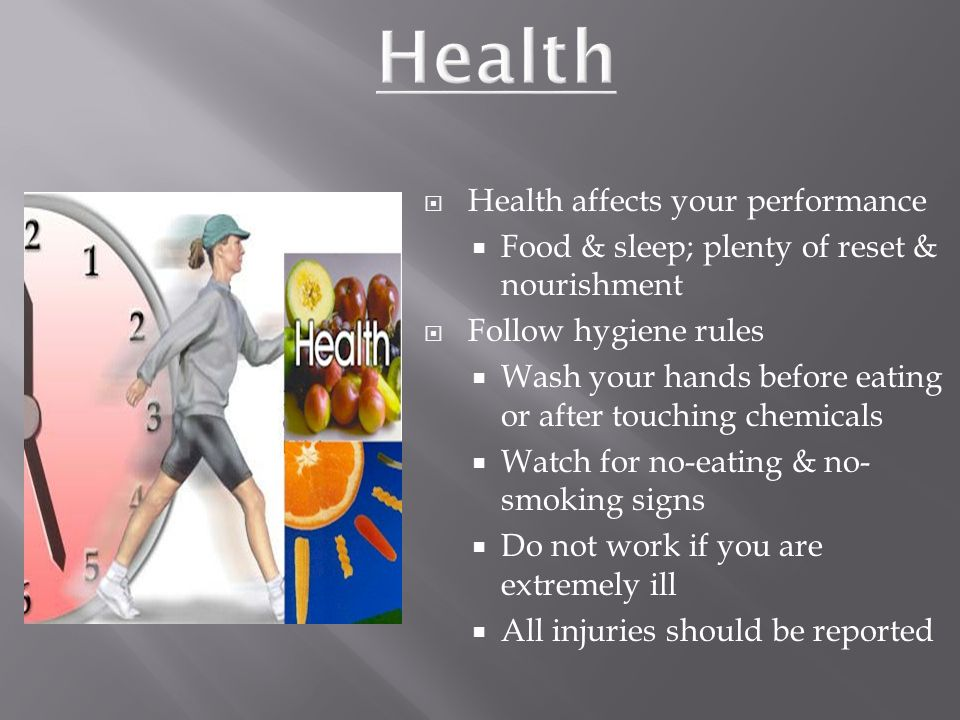  Health affects your performance  Food & sleep; plenty of reset & nourishment  Follow hygiene rules  Wash your hands before eating or after touching chemicals  Watch for no-eating & no- smoking signs  Do not work if you are extremely ill  All injuries should be reported
