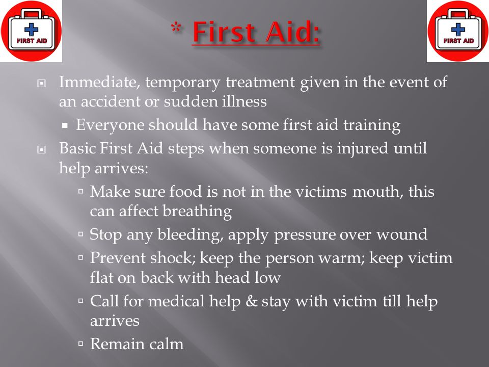  Immediate, temporary treatment given in the event of an accident or sudden illness  Everyone should have some first aid training  Basic First Aid steps when someone is injured until help arrives:  Make sure food is not in the victims mouth, this can affect breathing  Stop any bleeding, apply pressure over wound  Prevent shock; keep the person warm; keep victim flat on back with head low  Call for medical help & stay with victim till help arrives  Remain calm