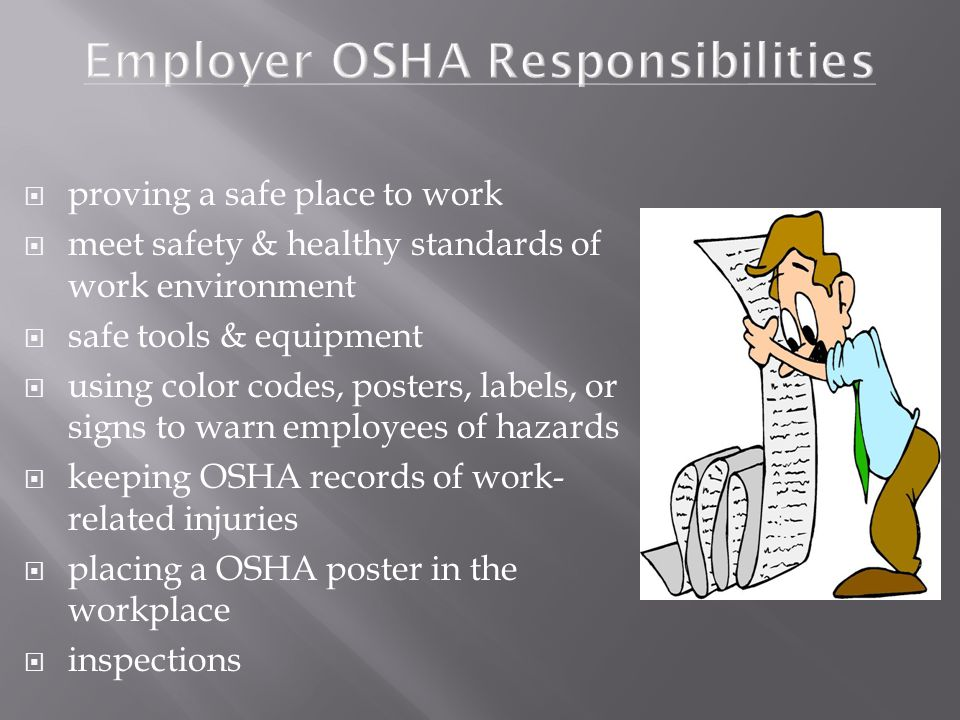  proving a safe place to work  meet safety & healthy standards of work environment  safe tools & equipment  using color codes, posters, labels, or signs to warn employees of hazards  keeping OSHA records of work- related injuries  placing a OSHA poster in the workplace  inspections