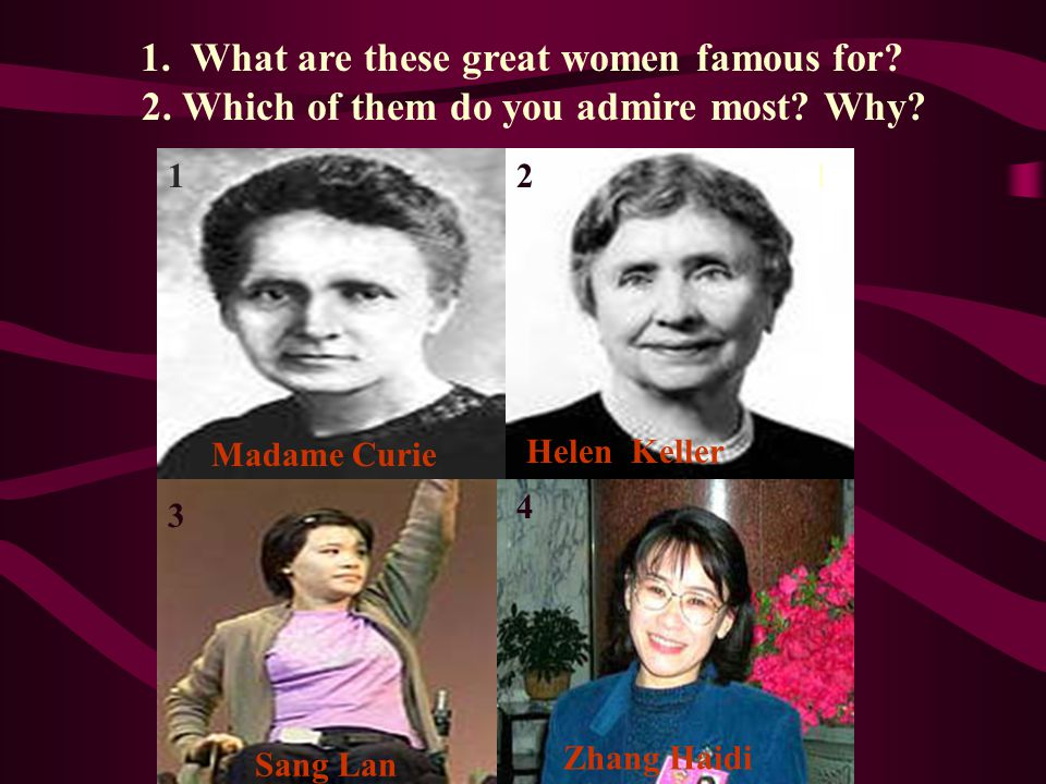 Madame Curie 1 ⑤ Zhang Haidi 4 Helen Keller 1. What are these great women famous for.