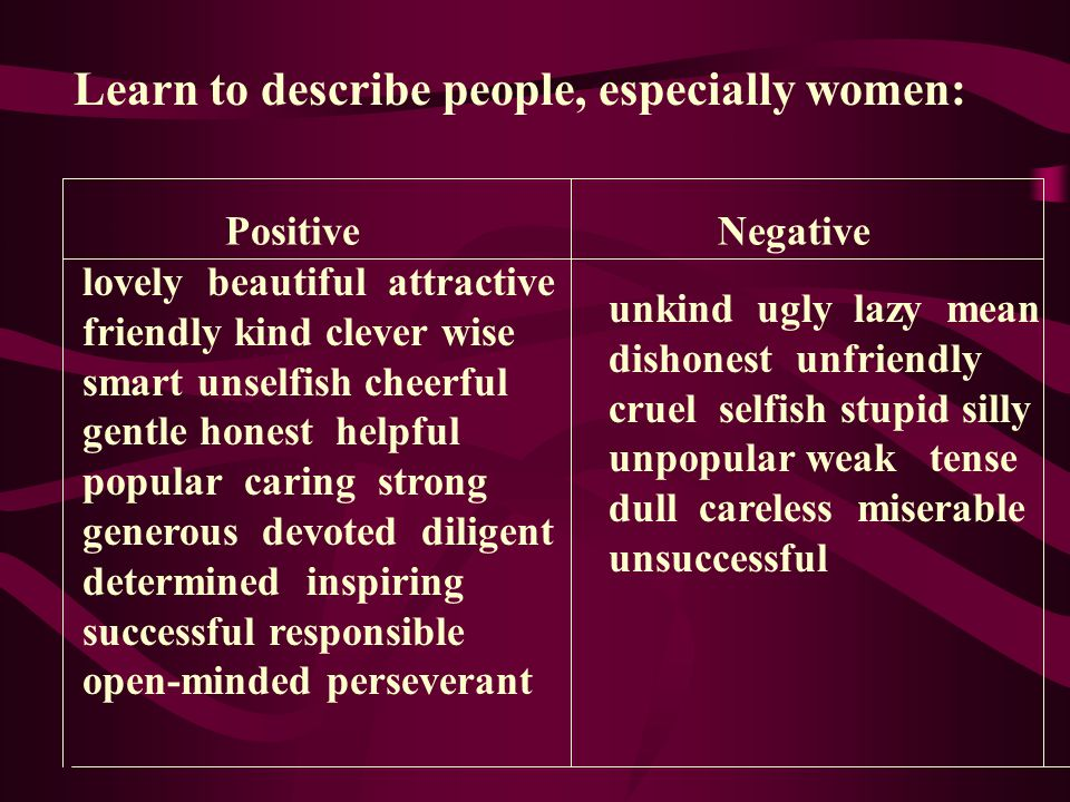 Learn to describe people, especially women: Positive Negative lovely beautiful attractive friendly kind clever wise smart unselfish cheerful gentle honest helpful popular caring strong generous devoted diligent determined inspiring successful responsible open-minded perseverant unkind ugly lazy mean dishonest unfriendly cruel selfish stupid silly unpopular weak tense dull careless miserable unsuccessful
