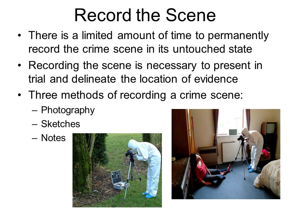 Record the Crime Scene Photography –Unless there are injured parties, objects must nor be moved until they have been photographed from all angles.