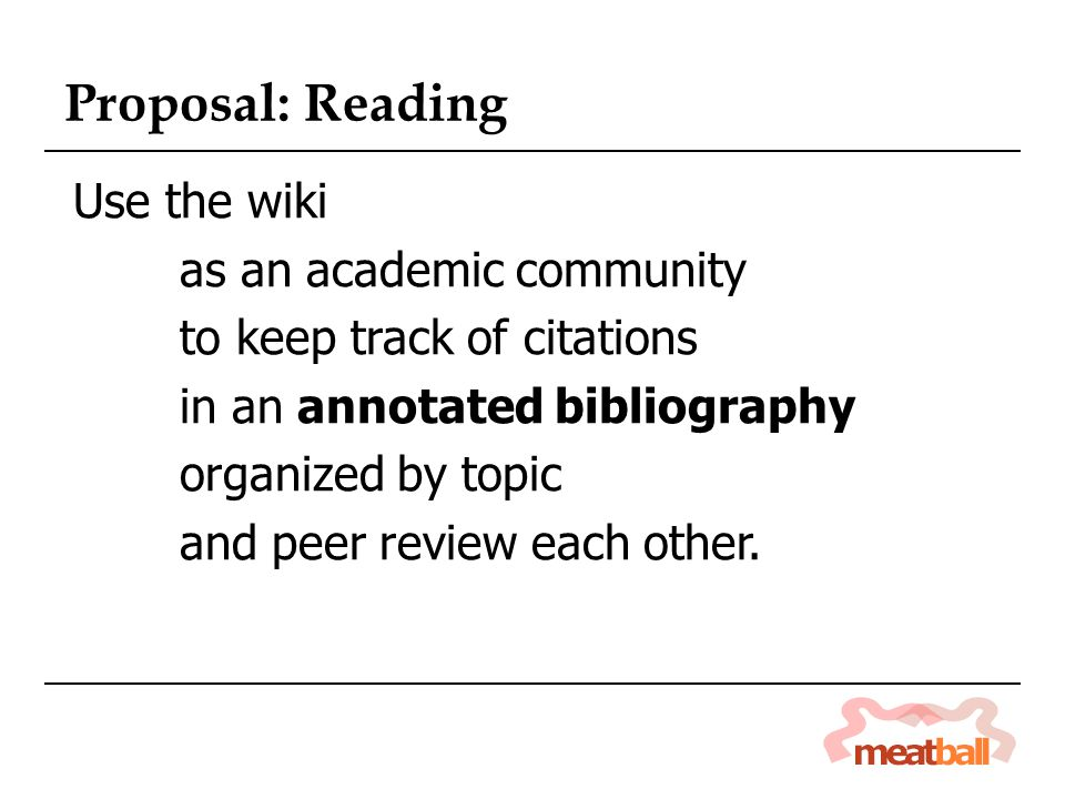Proposal: Reading Use the wiki as an academic community to keep track of citations in an annotated bibliography organized by topic and peer review each other.