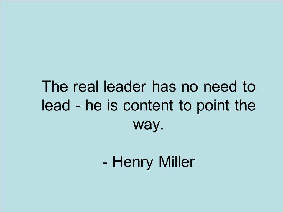 1 The real leader has no need to lead - he is content to point the way. - Henry Miller