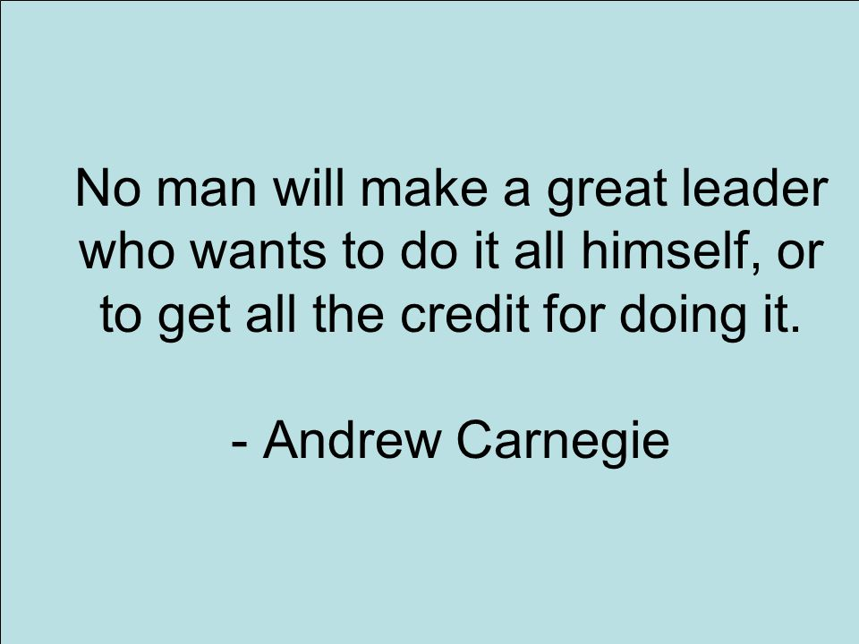 11 No man will make a great leader who wants to do it all himself, or to get all the credit for doing it.