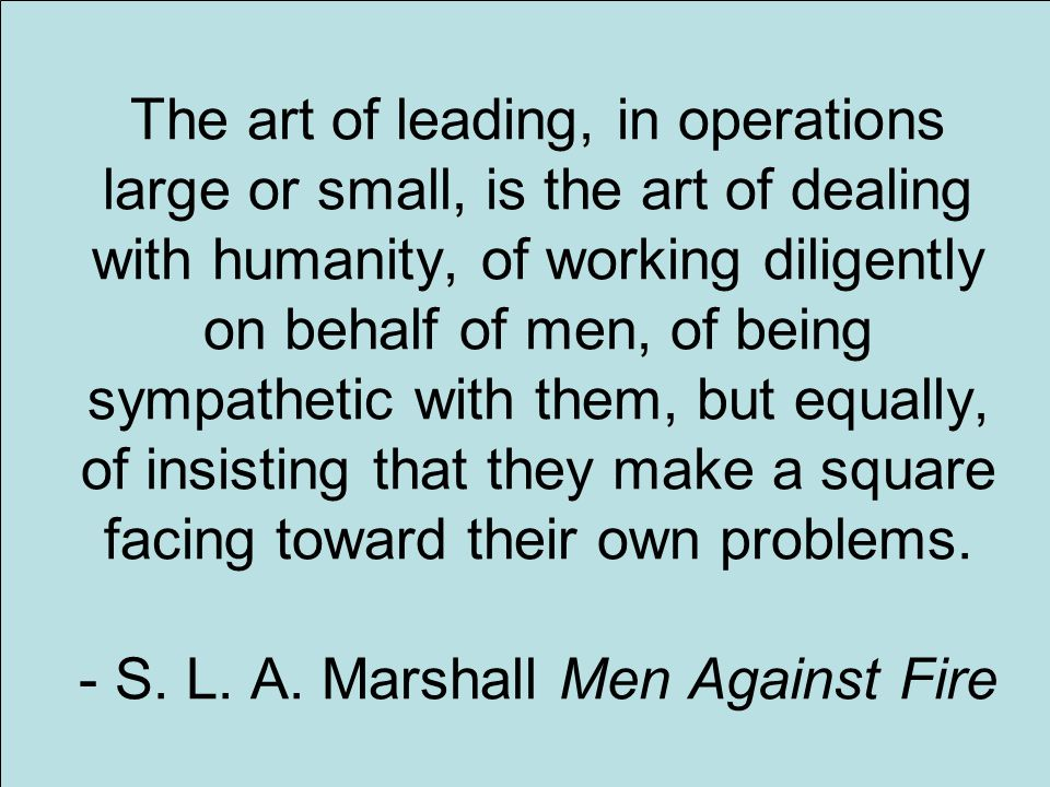 13 The art of leading, in operations large or small, is the art of dealing with humanity, of working diligently on behalf of men, of being sympathetic with them, but equally, of insisting that they make a square facing toward their own problems.
