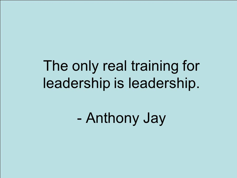 14 The only real training for leadership is leadership. - Anthony Jay