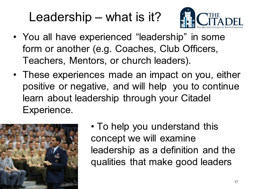 17 Leadership – what is it. You all have experienced leadership in some form or another (e.g.