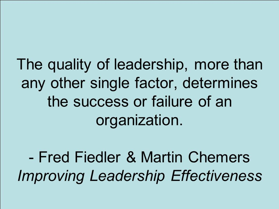 4 The quality of leadership, more than any other single factor, determines the success or failure of an organization.