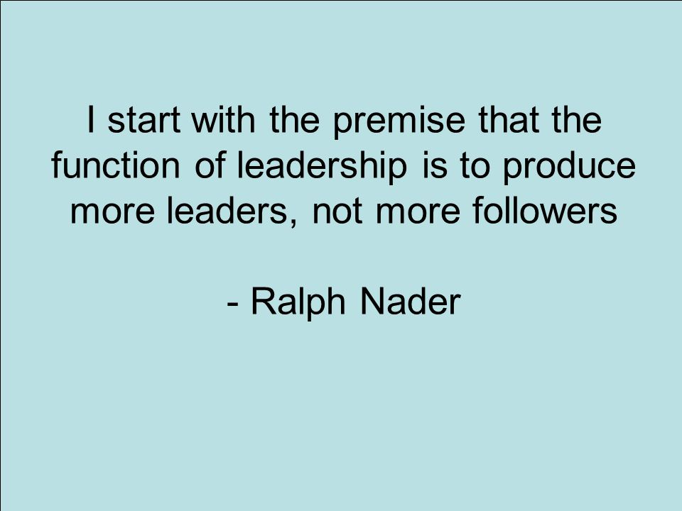 6 I start with the premise that the function of leadership is to produce more leaders, not more followers - Ralph Nader