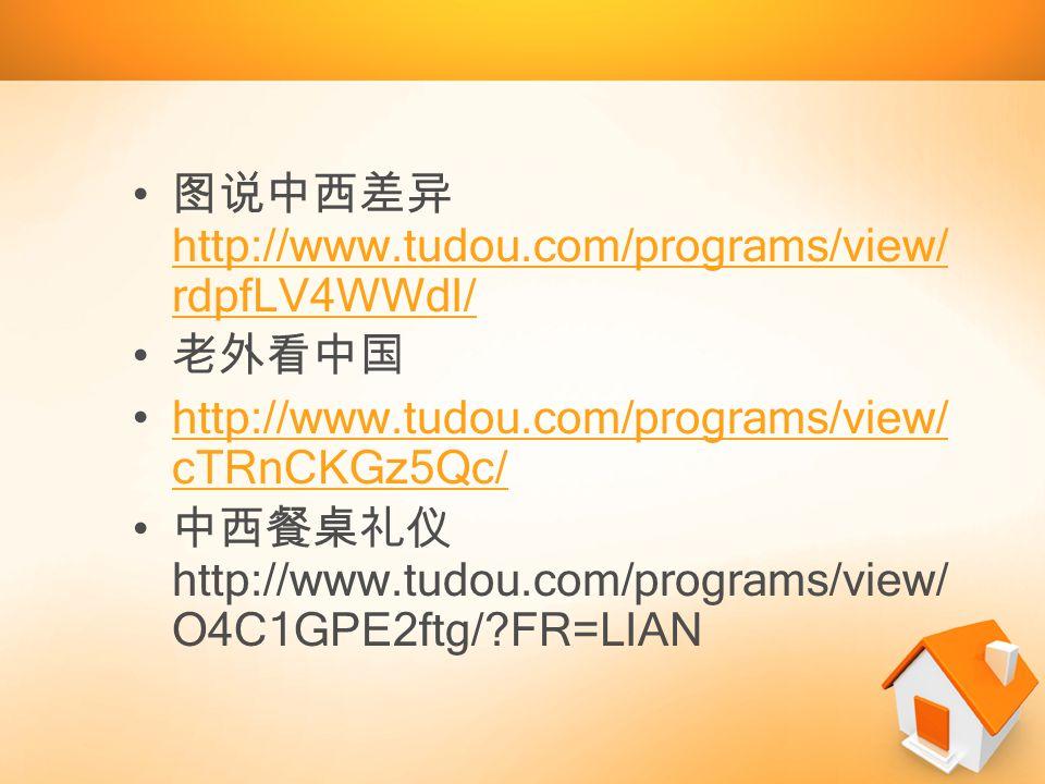 图说中西差异 http://www.tudou.com/programs/view/ rdpfLV4WWdI/ http://www.tudou.com/programs/view/ rdpfLV4WWdI/ 老外看中国 http://www.tudou.com/programs/view/ cTRnCKGz5Qc/http://www.tudou.com/programs/view/ cTRnCKGz5Qc/ 中西餐桌礼仪 http://www.tudou.com/programs/view/ O4C1GPE2ftg/ FR=LIAN