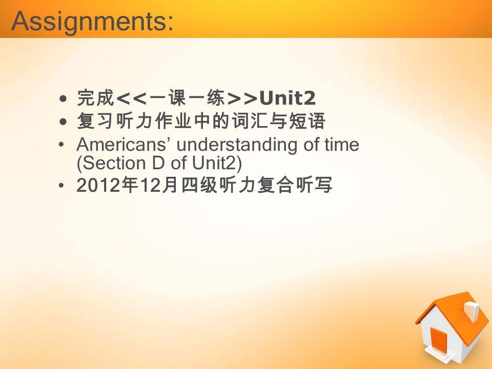 完成 >Unit2 复习听力作业中的词汇与短语 Americans' understanding of time (Section D of Unit2) 2012 年 12 月四级听力复合听写 Assignments:
