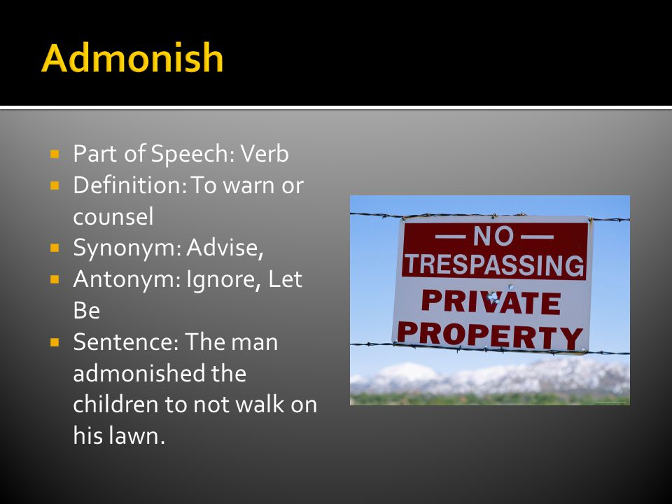  Part of Speech: Verb  Definition: To warn or counsel  Synonym: Advise,  Antonym: Ignore, Let Be  Sentence: The man admonished the children to not walk on his lawn.
