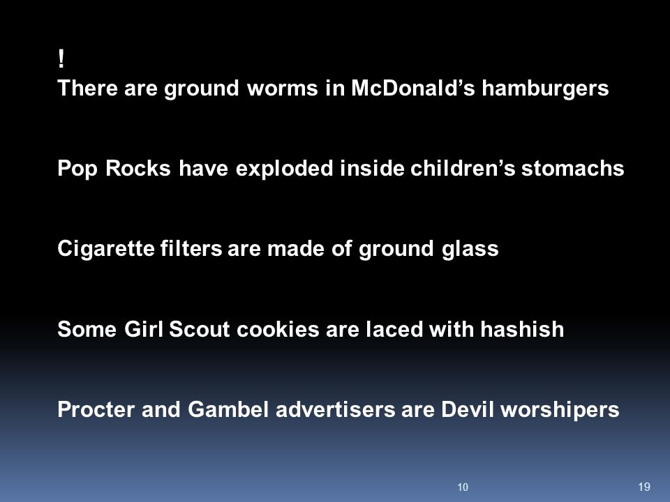 10 19 ! There are ground worms in McDonald's hamburgers Pop Rocks have exploded inside children's stomachs Cigarette filters are made of ground glass