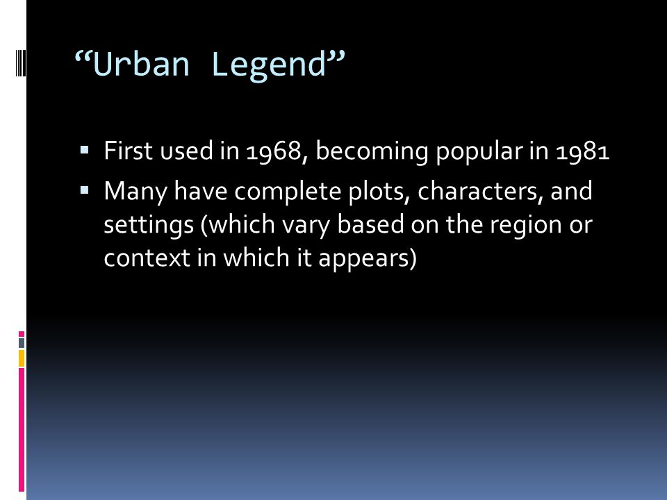 Urban Legend  First used in 1968, becoming popular in 1981  Many have complete plots, characters, and settings (which vary based on the region or context in which it appears)